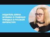 Издатель Елена Шубина о главных трендах в русской литературе