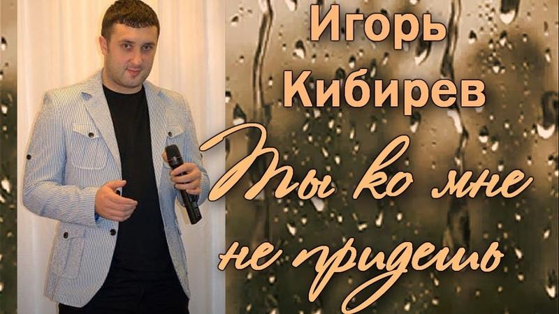 Игорь Кибирев ❦ ★Ты ко мне не придешь★ ❦