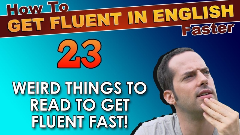 23 - WEIRD things you MUST READ to speak English faster! - How To Get Fluent In English Faster