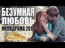 ФИЛЬМ ВЗОРВАЛ ЮТУБ 2017 Безумная любовь Русские сериалы 2017, мелодрамы 2017 новинки