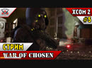Беспощадный рнадом и превозмогание XCOM 2 WOTC Хай тэк Прохождение Стрим 6