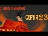 [Fsg Reborn] О, мой генерал   Oh My General - 23 серия