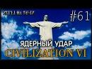 ПРОХОЖДЕНИЕ CIVILIZATION VI 61 ЯДЕРНЫЙ УДАР