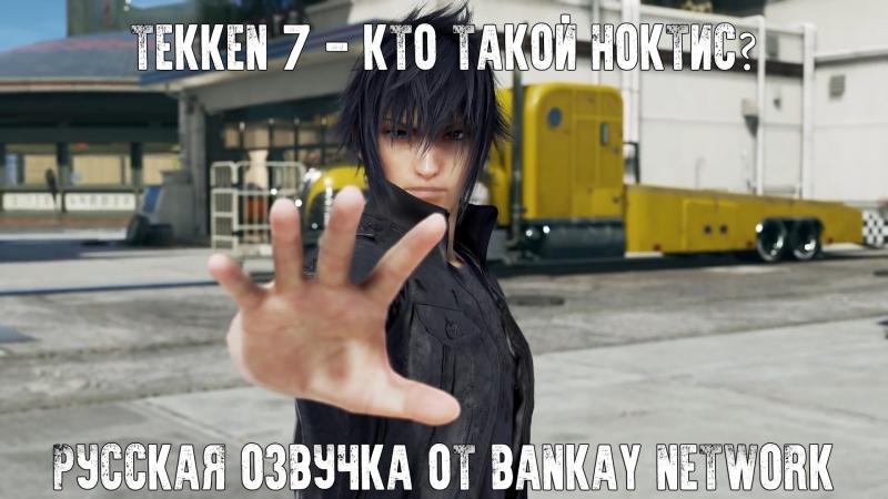Tekken 7 - Кто такой Ноктис? (Закулисное интервью) [Русская озвучка]
