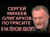 СЕРГЕЙ МИХЕЕВ ОЛИГАРХОВ ПОТРЯСИТЕ и НАЙДУТСЯ ДЕНЬГИ на ПЕНСИИ!!!