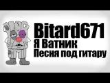 Bitard671 - Я Ватник # Песня под гитару