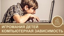 Как компьютерные игры влияют на детей Зависимость детей от гаджитов Причины игромании у детей