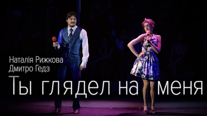 Наталія Рижкова та Дмитро Гедз Ты глядел на меня
