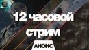 АНОНС 12 ЧАСОВОЙ СТРИМ 22 07 18 9 00 21 00 МСК