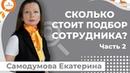 Екатерина Самодумова Часть 2 Сколько стоит подбор сотрудника Как правильно посчитать.