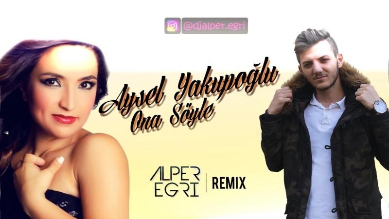 Aysel Yakupoğlu - Ona Söyle (Alper Eğri Remix) (vk.com/vidchelny)