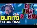 Burito По волнам Big Love Show 2018