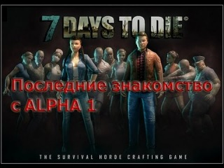 Семь дней чтобы умереть / 7 Days To Die - Последние знакомство с ALPHA 1
