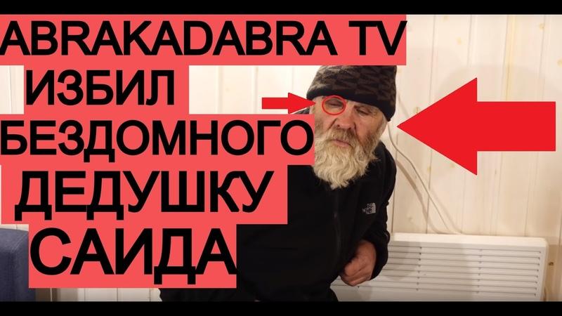 ABRACADABRA TV БЬЁТ БЕЗДОМНОГО ДЕДУШКУ САИДА! РАЗОБЛАЧЕНИЕ ABRACADABRA TV ВСЯ ПРАВДА ОБЗОР