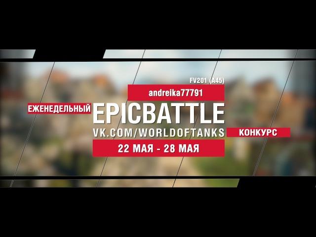 EpicBattle andreika77791 FV201 A45 конкурс 22 05 17 28 05 17 World of Tanks