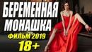 Фильм 2019 порвал всех!! БЕРЕМЕННАЯ МОНАШКА Русские мелодрамы 2019 новинки HD