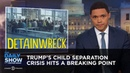 Trump's Child Separation Crisis Hits a Breaking Point The Daily Show