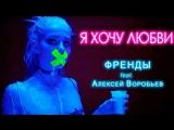 Премьера. Френды feat. Алексей Воробьёв - Я хочу любви
