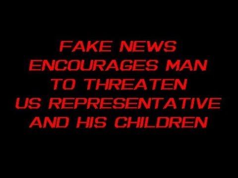 Fake News Encourages Man To Threaten US Representative and His Children 6 21 2018