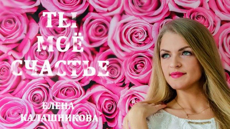 Елена Калашникова - Ты моё счастье.....