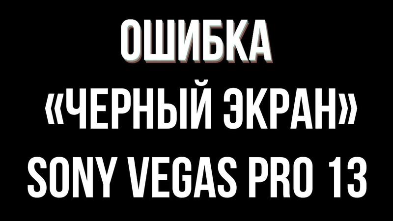 Быстрая инфа 2 Чёрный экран в Sony Vegas Pro 13