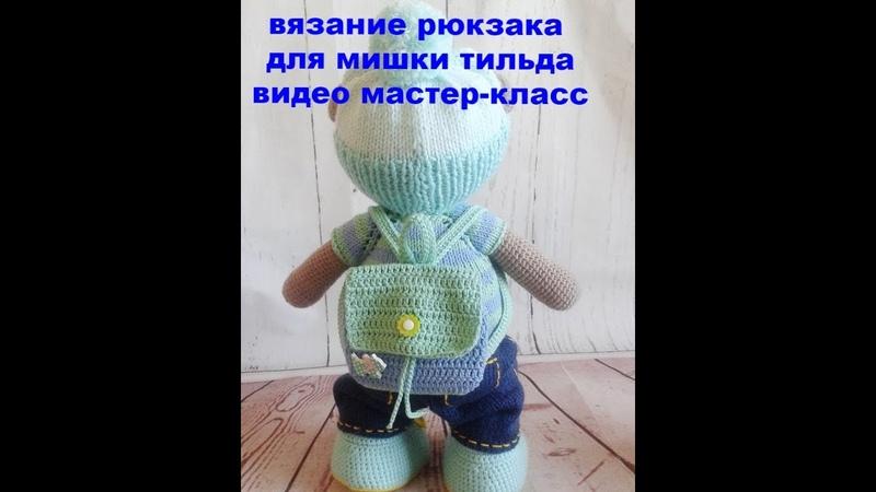 вязание рюкзака для мишки тильда видео мастер класс