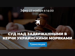 Суд над задержанными в Керчи украинскими моряками