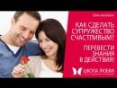 Как сделать супружество счастливым Перевести знаниня в действия! Школа любви