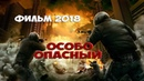 НОВЫЙ БОЕВИК 2018 ОСОБО ОПАСНЫЙ Лучшие фильмы 2018 Криминальные детективы