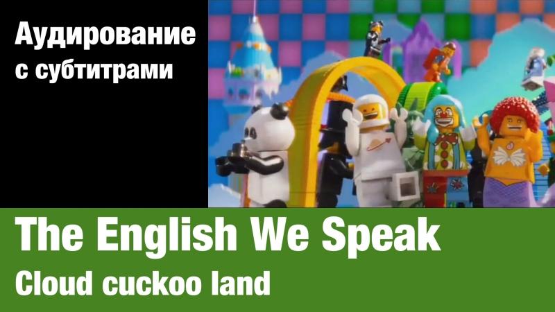 The English We Speak — Cloud cuckoo land | Суфлёр — аудирование по английскому языку