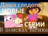 Даша путешественница мультфильм на русском новые серии - В поисках щенка Даша следопыт новые серии