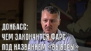 Стрелков чем закончится на Донбассе фарс под названием выборы
