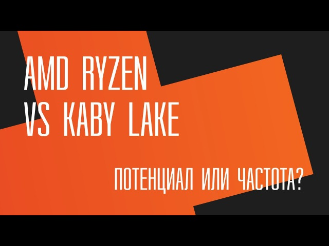 Потенциал или частота AMD Ryzen vs Intel Kaby Lake