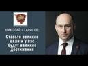 Николай Стариков Ставьте великие цели и у вас будут великие достижения