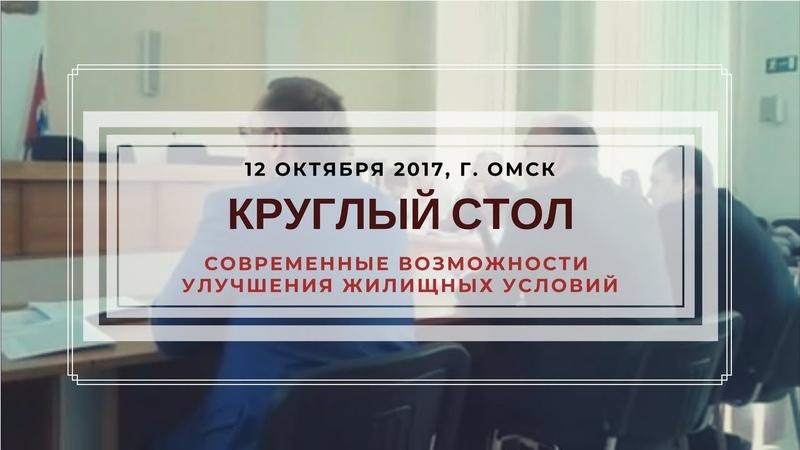Круглый стол г Омск Современные возможности улучшения жилищных условий 12 10 2017