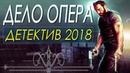 Детектив снял всех! ДЕЛО ОПЕРА Русские детективы 2018 новинки HD 1080P