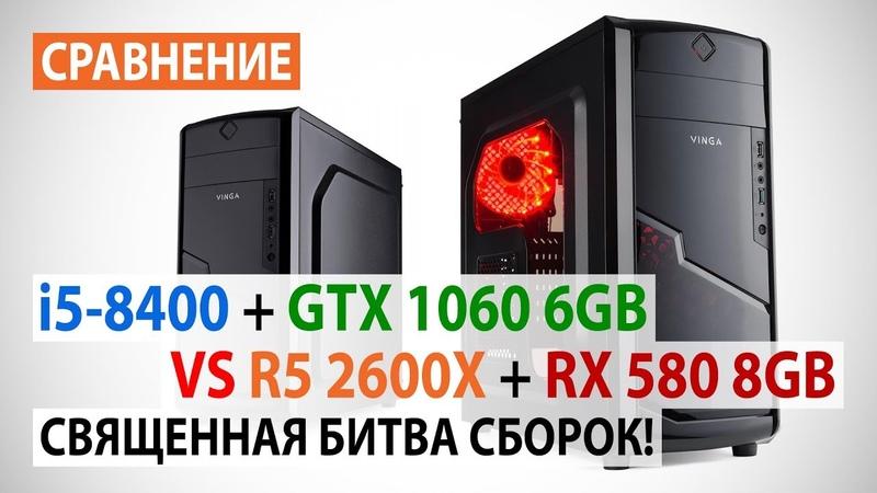 Сравнение Core i5-8400 GTX 1060 6GB против Ryzen 5 2600X RX 580 8GB: Священная битва сборок!