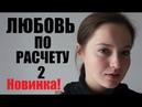 Любовь по расчету 2 (2018), премьера на одном дыхании, русские мелодрамы 2018 новинки