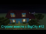 Строим вместе с BigCity #12