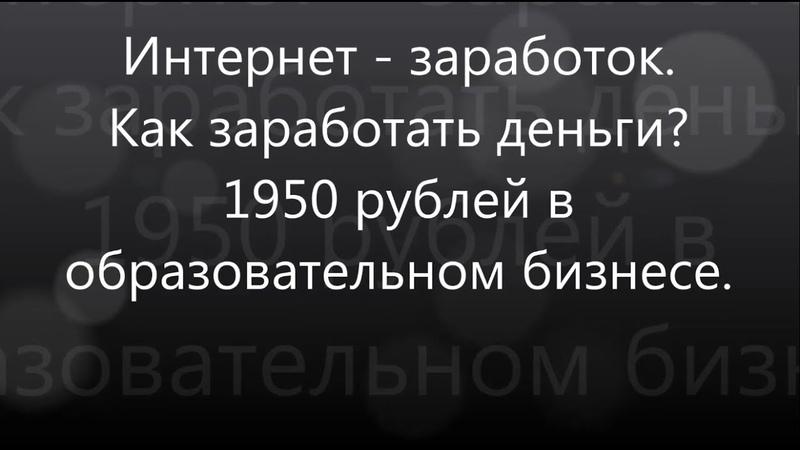 Интернет - заработок / Как заработать деньги? / 1950 руб. в день в образовательном бизнесе
