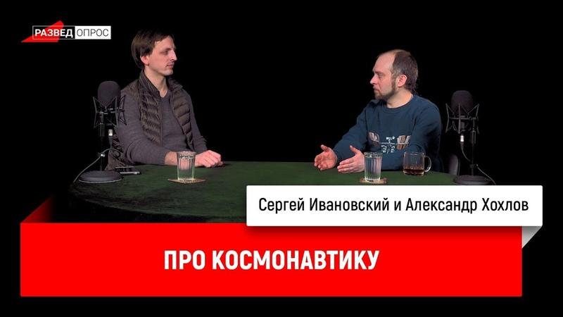 Зачем космонавтам спелеология, и о конфликтах среди космонавтов - рассказывает Александр Хохлов, инженер-конструктор