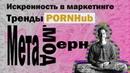 Искренность в маркетинге Тренды PornHub Мета-модерн. Чаепитие с Бездельником.