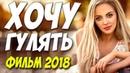 Любовный фильм 2018 ** ХОЧУ ГУЛЯТЬ ** Русские мелодрамы 2018 новинки HD 1080P