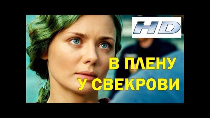 Мелодрама новинка 2017 - В ПЛЕНУ У СВЕКРОВИ. Мелодрамы русские про любовь.