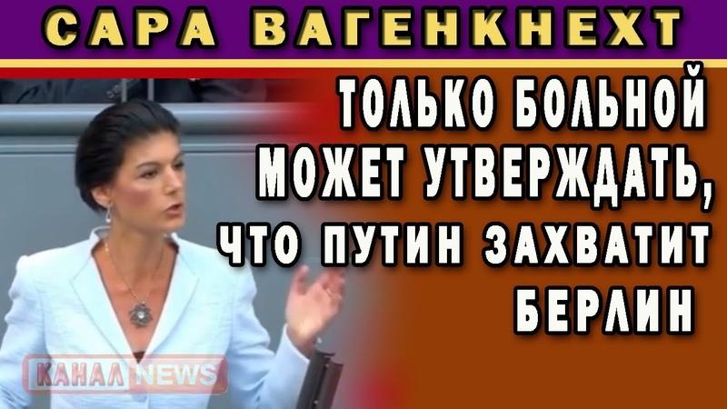 Сара Вагенкнехт Вы боитесь, что Путин захватит Германию На сколько больным надо быть...