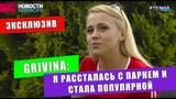 ЭКСКЛЮЗИВ Grivina: я рассталась с парнем и стала популярной