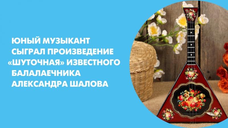 Юный музыкант сыграл произведение «Шуточная» известного балалаечника Александра Шалова