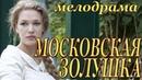 Московская золушка2017. жизненная российская мелодрама про любовь фильм сериал новинка