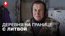 300 метров сестра живет А не сходишь Как живет белорусская деревня на границе с Литвой