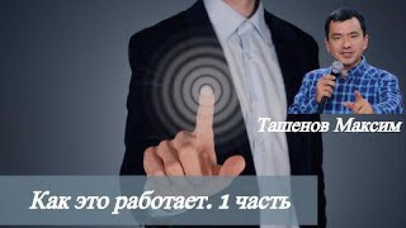 Максим Ташенов. Как это работает. Часть 1